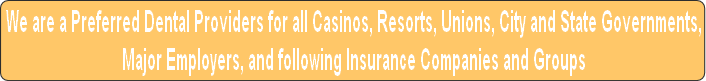 We are a Preferred Dental Providers for all Casinos, Resorts, Unions, City and State Governments,